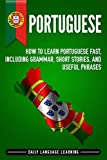 Portuguese: How to Learn Portuguese Fast, Including Grammar, Short Stories, and Useful Phrases...